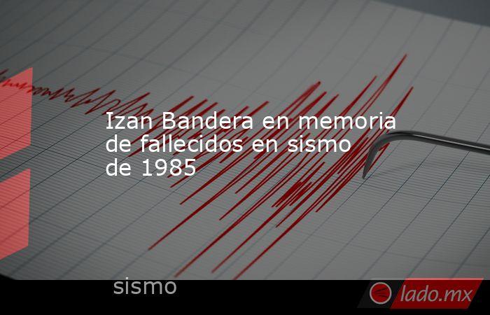 Izan Bandera en memoria de fallecidos en sismo de 1985. Noticias en tiempo real