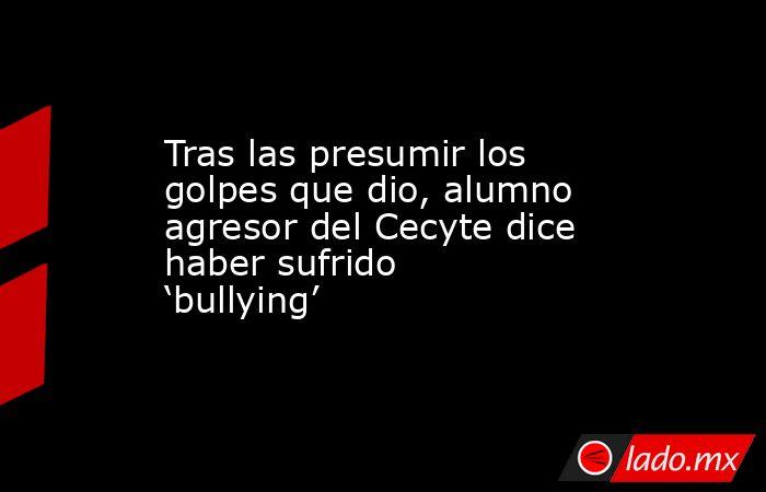 Tras las presumir los golpes que dio, alumno agresor del Cecyte dice haber sufrido 'bullying'. Noticias en tiempo real