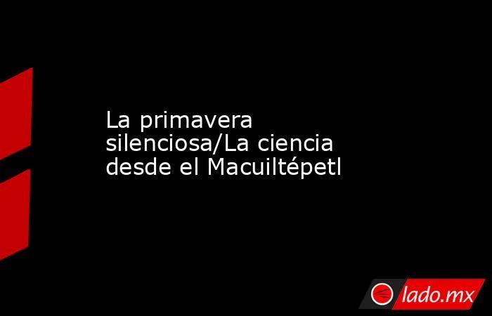 La primavera silenciosa/La ciencia desde el Macuiltépetl. Noticias en tiempo real
