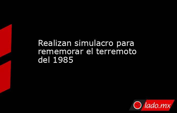 Realizan simulacro para rememorar el terremoto del 1985. Noticias en tiempo real