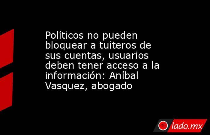 Políticos no pueden bloquear a tuiteros de sus cuentas, usuarios deben tener acceso a la información: Aníbal Vasquez, abogado. Noticias en tiempo real