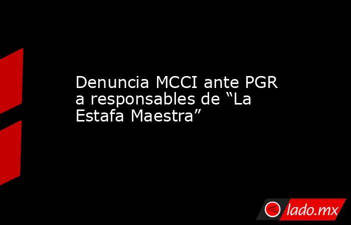 """Denuncia MCCI ante PGR  a responsables de """"La Estafa Maestra"""". Noticias en tiempo real"""