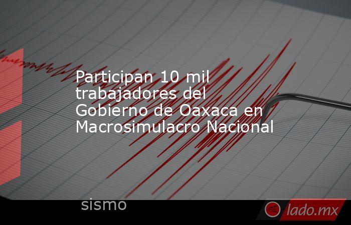 Participan 10 mil trabajadores del Gobierno de Oaxaca en Macrosimulacro Nacional. Noticias en tiempo real