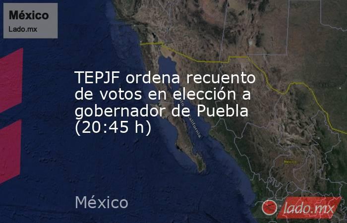 TEPJF ordena recuento de votos en elección a gobernador de Puebla (20:45 h). Noticias en tiempo real
