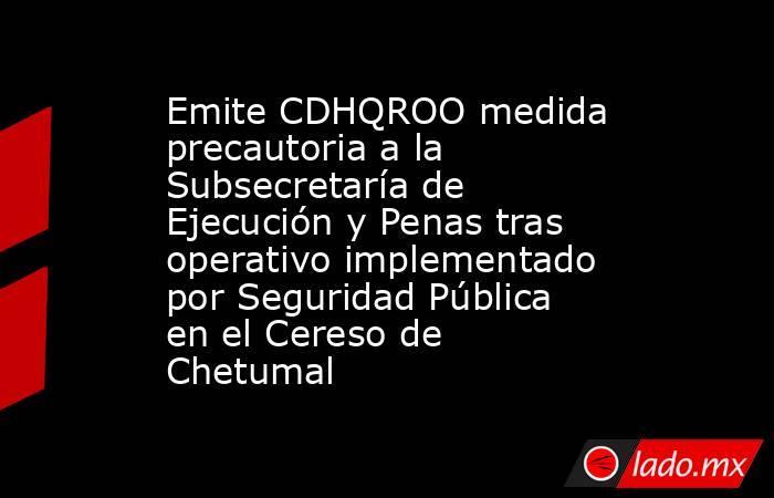 Emite CDHQROO medida precautoria a la Subsecretaría de Ejecución y Penas tras operativo implementado por Seguridad Pública en el Cereso de Chetumal. Noticias en tiempo real