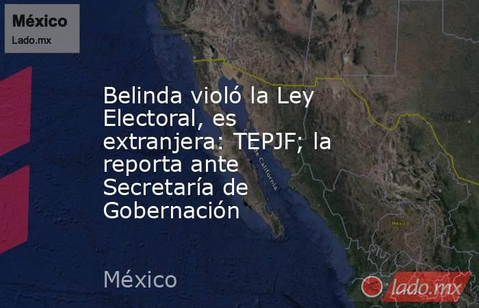 Belinda violó la Ley Electoral, es extranjera: TEPJF; la reporta ante Secretaría de Gobernación. Noticias en tiempo real