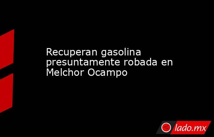 Recuperan gasolina presuntamente robada en Melchor Ocampo. Noticias en tiempo real