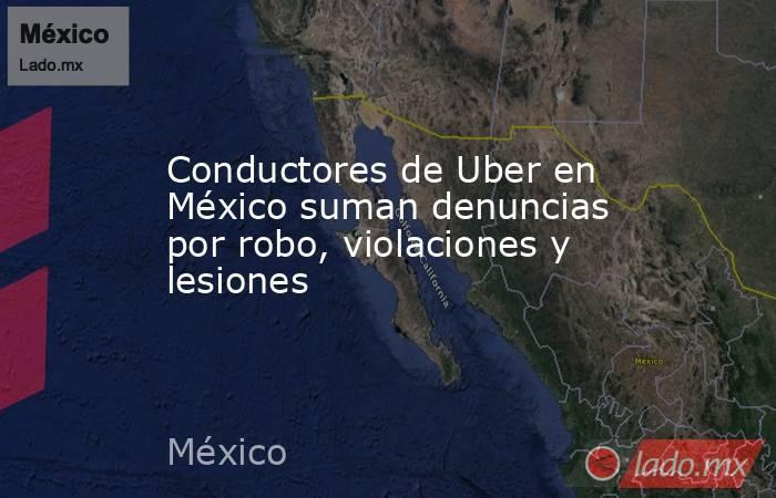 Conductores de Uber en México suman denuncias por robo, violaciones y lesiones. Noticias en tiempo real