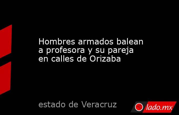 Hombres armados balean a profesora y su pareja en calles de Orizaba. Noticias en tiempo real