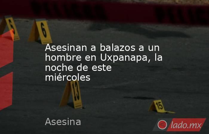 Asesinan a balazos a un hombre en Uxpanapa, la noche de este miércoles. Noticias en tiempo real