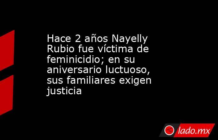 Hace 2 años Nayelly Rubio fue víctima de feminicidio; en su aniversario luctuoso, sus familiares exigen justicia   . Noticias en tiempo real