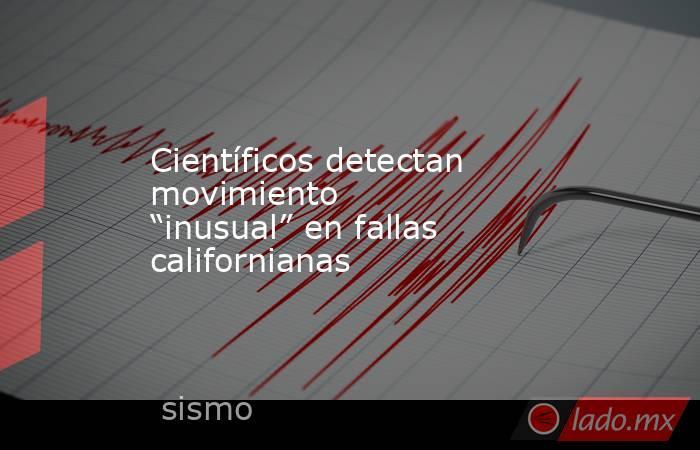 """Científicos detectan movimiento """"inusual"""" en fallas californianas. Noticias en tiempo real"""
