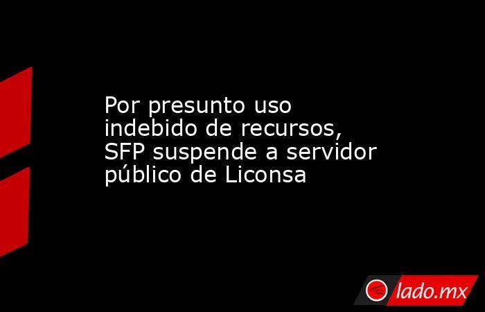 Por presunto uso indebido de recursos, SFP suspende a servidor público de Liconsa. Noticias en tiempo real
