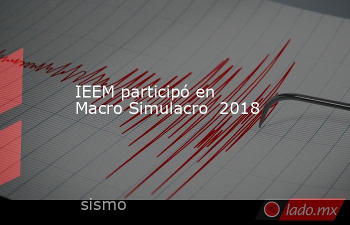IEEM participó en Macro Simulacro  2018. Noticias en tiempo real
