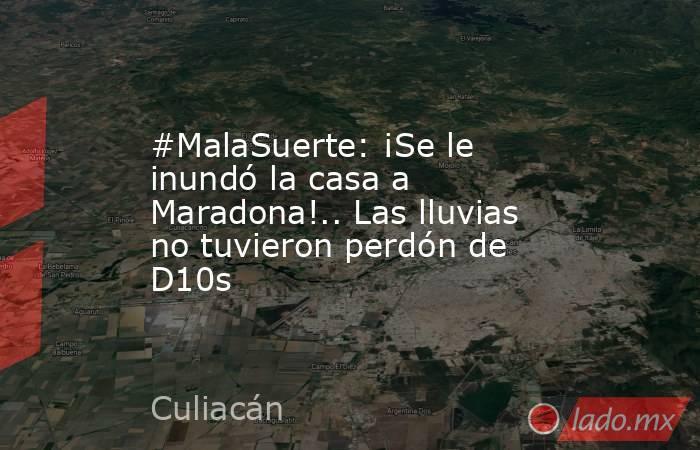 #MalaSuerte: ¡Se le inundó la casa a Maradona!.. Las lluvias no tuvieron perdón de D10s. Noticias en tiempo real
