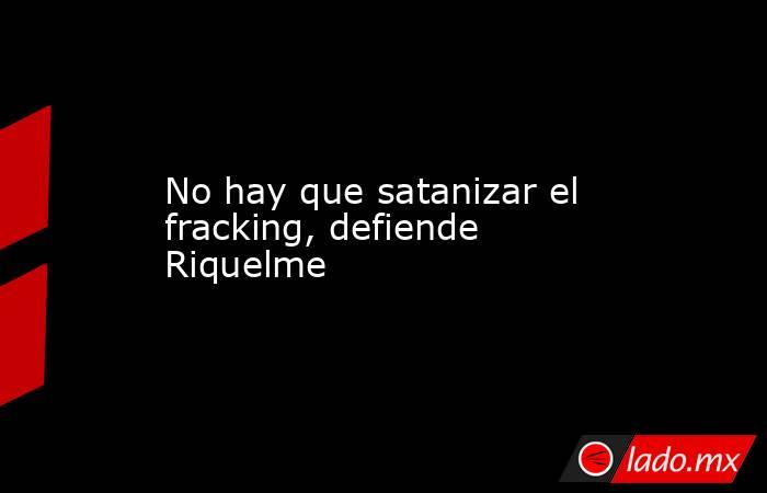No hay que satanizar el fracking, defiende Riquelme. Noticias en tiempo real