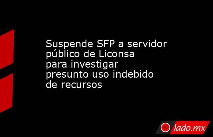 Suspende SFP a servidor público de Liconsa para investigar presunto uso indebido de recursos. Noticias en tiempo real