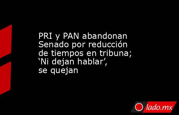 PRI y PAN abandonan Senado por reducción de tiempos en tribuna; 'Ni dejan hablar', se quejan. Noticias en tiempo real