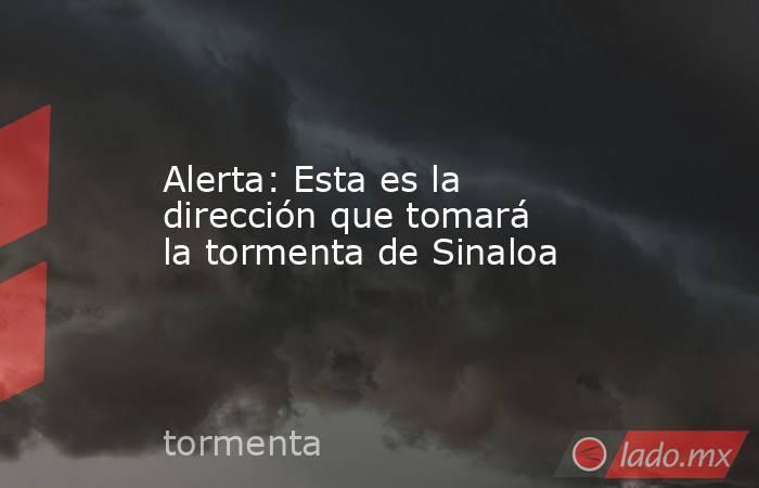 Alerta: Esta es la dirección que tomará la tormenta de Sinaloa. Noticias en tiempo real