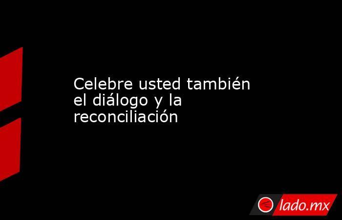 Celebre usted también el diálogo y la reconciliación. Noticias en tiempo real