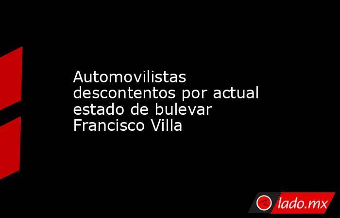 Automovilistas descontentos por actual estado de bulevar Francisco Villa . Noticias en tiempo real