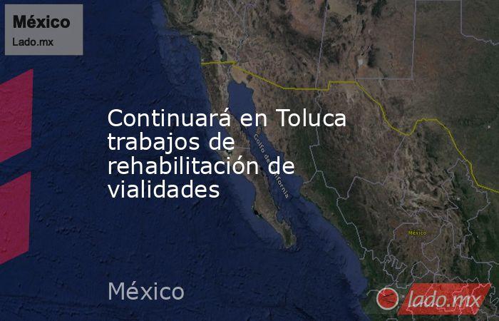 Continuará en Toluca trabajos de rehabilitación de vialidades. Noticias en tiempo real