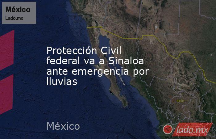 Protección Civil federal va a Sinaloa ante emergencia por lluvias. Noticias en tiempo real