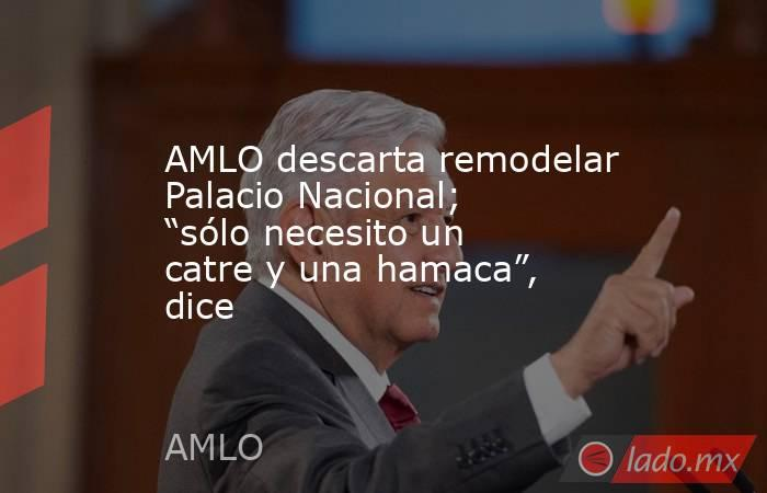 """AMLO descarta remodelar Palacio Nacional; """"sólo necesito un catre y una hamaca"""", dice. Noticias en tiempo real"""