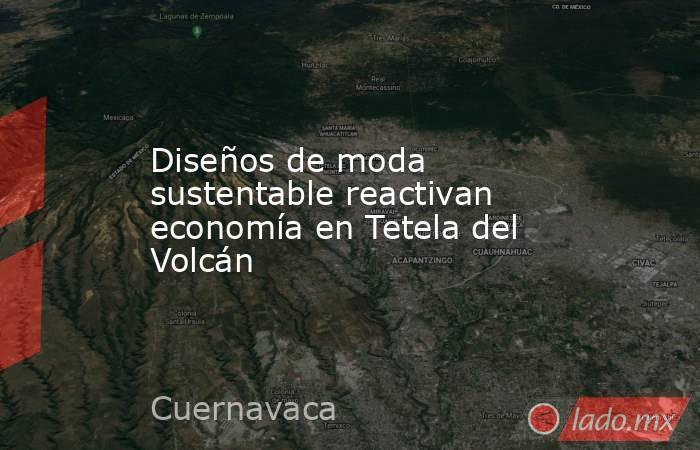 Diseños de moda sustentable reactivan economía en Tetela del Volcán. Noticias en tiempo real