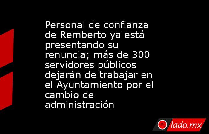 Personal de confianza de Remberto ya está presentando su renuncia; más de 300 servidores públicos dejarán de trabajar en el Ayuntamiento por el cambio de administración. Noticias en tiempo real