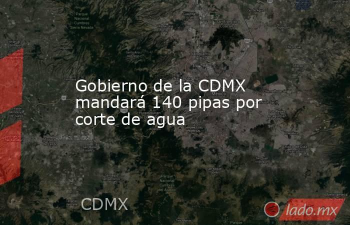 Gobierno de la CDMX mandará 140 pipas por corte de agua. Noticias en tiempo real