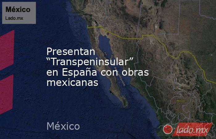 """Presentan """"Transpeninsular"""" en España con obras mexicanas. Noticias en tiempo real"""