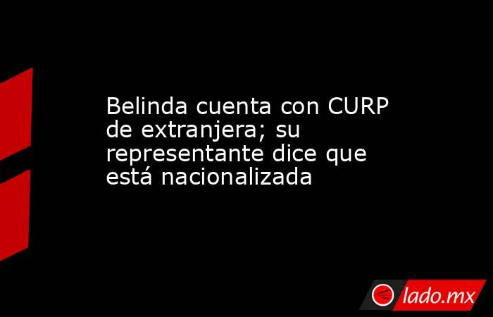 Belinda cuenta con CURP de extranjera; su representante dice que está nacionalizada. Noticias en tiempo real