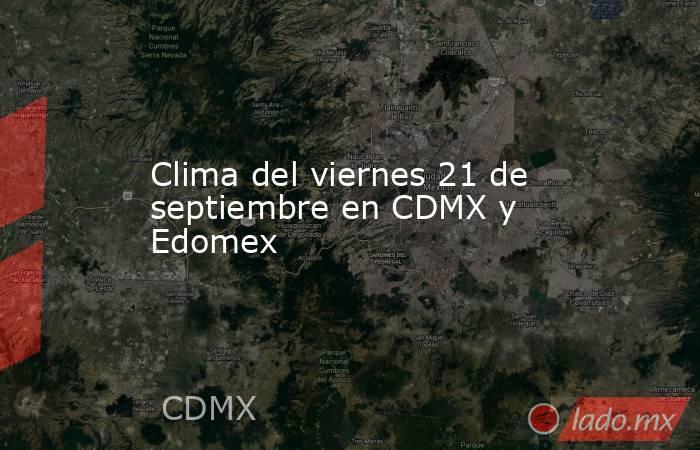 Clima del viernes 21 de septiembre en CDMX y Edomex. Noticias en tiempo real
