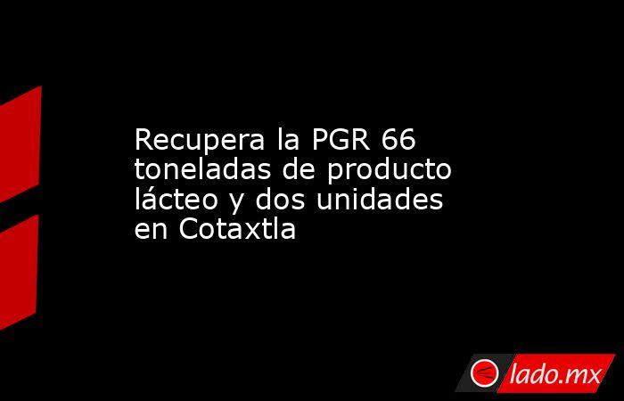 Recupera la PGR 66 toneladas de producto lácteo y dos unidades en Cotaxtla. Noticias en tiempo real
