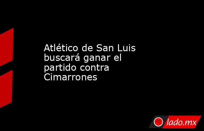 Atlético de San Luis buscará ganar el partido contra Cimarrones. Noticias en tiempo real