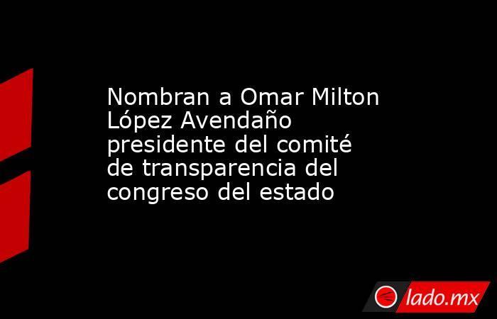 Nombran a Omar Milton López Avendaño presidente del comité de transparencia del congreso del estado. Noticias en tiempo real