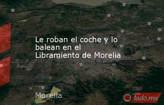 Le roban el coche y lo balean en el Libramiento de Morelia. Noticias en tiempo real