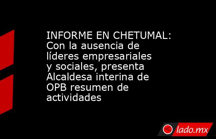INFORME EN CHETUMAL: Con la ausencia de líderes empresariales y sociales, presenta Alcaldesa interina de OPB resumen de actividades. Noticias en tiempo real