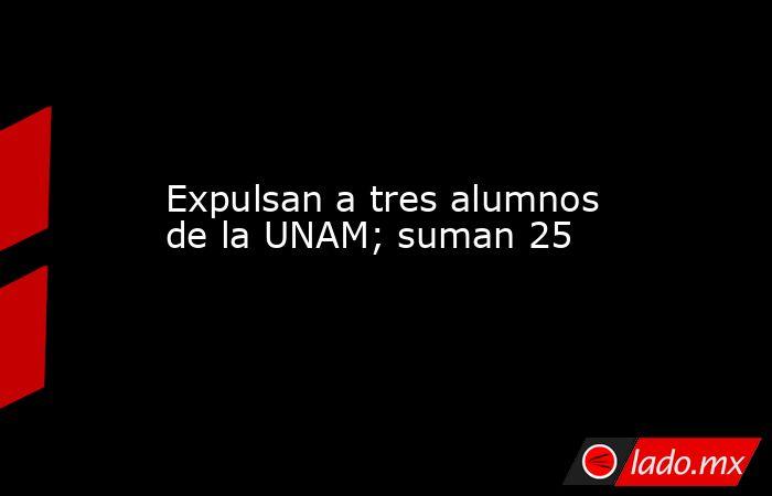 Expulsan a tres alumnos de la UNAM; suman 25. Noticias en tiempo real