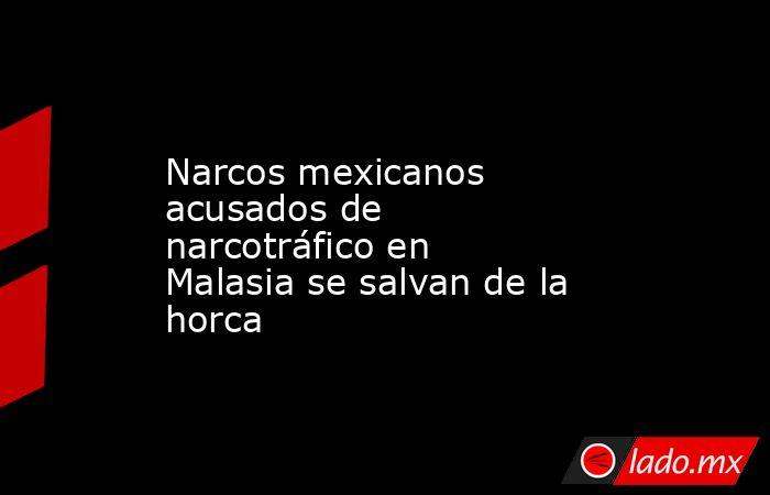 Narcos mexicanos acusados de narcotráfico en Malasia se salvan de la horca. Noticias en tiempo real