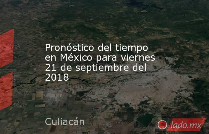 Pronóstico del tiempo en México para viernes 21 de septiembre del 2018. Noticias en tiempo real