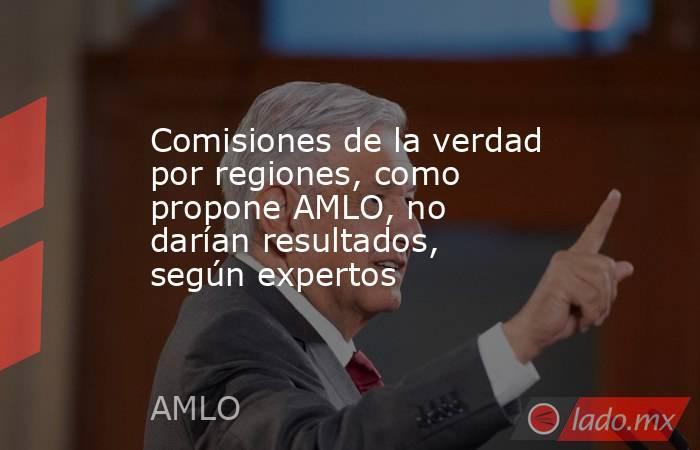 Comisiones de la verdad por regiones, como propone AMLO, no darían resultados, según expertos. Noticias en tiempo real