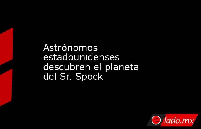 Astrónomos estadounidenses descubren el planeta del Sr. Spock. Noticias en tiempo real