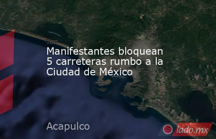 Manifestantes bloquean 5 carreteras rumbo a la Ciudad de México. Noticias en tiempo real