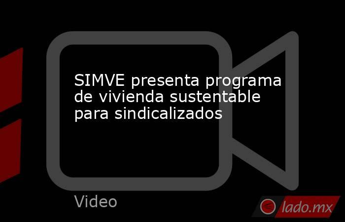 SIMVE presenta programa de vivienda sustentable para sindicalizados. Noticias en tiempo real