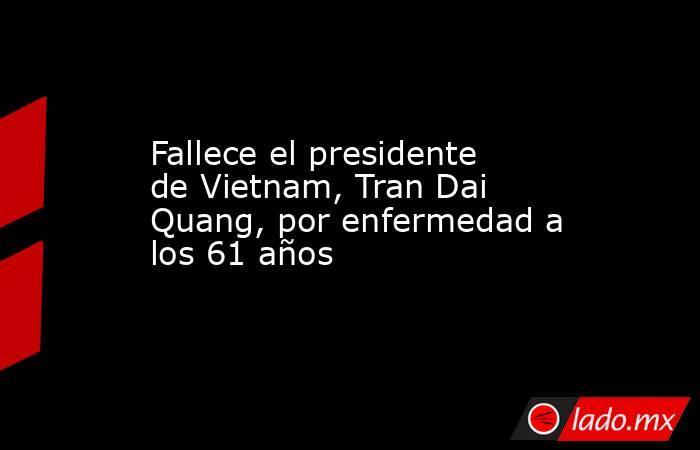 Fallece el presidente de Vietnam, Tran Dai Quang, por enfermedad a los 61 años. Noticias en tiempo real