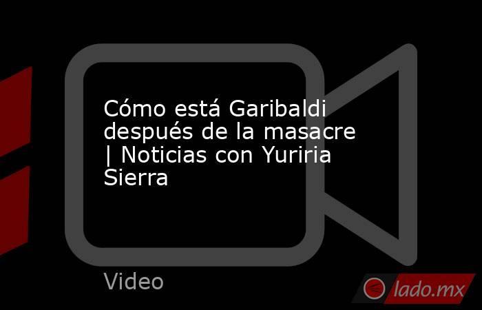 Cómo está Garibaldi después de la masacre | Noticias con Yuriria Sierra. Noticias en tiempo real