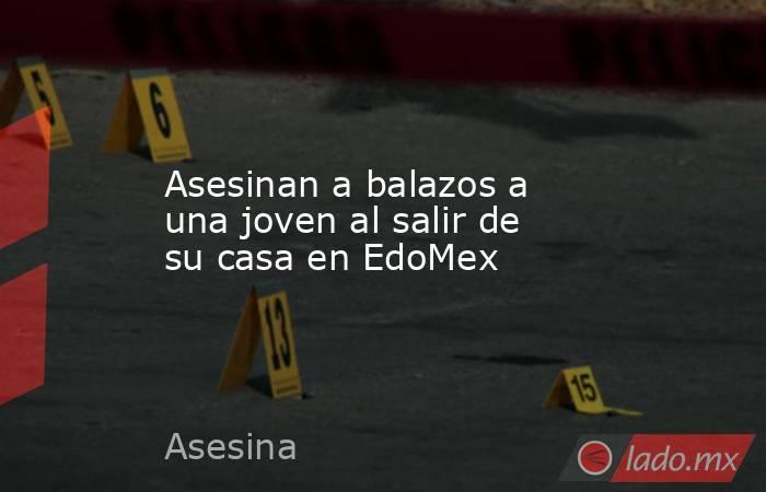 Asesinan a balazos a una joven al salir de su casa en EdoMex. Noticias en tiempo real