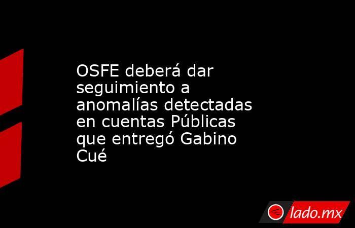 OSFE deberá dar seguimiento a anomalías detectadas en cuentas Públicas que entregó Gabino Cué. Noticias en tiempo real